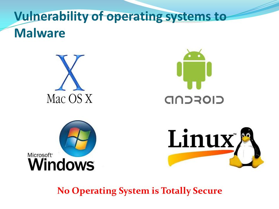 Vulnerability of operating systems to Malware No Operating System is Totally Secure