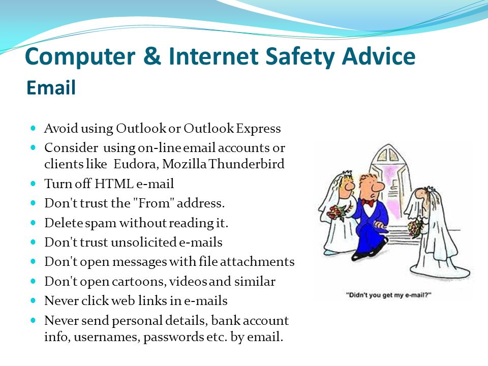 Computer & Internet Safety Advice Avoid using Outlook or Outlook Express Consider using on-line email accounts or clients like Eudora, Mozilla Thunder