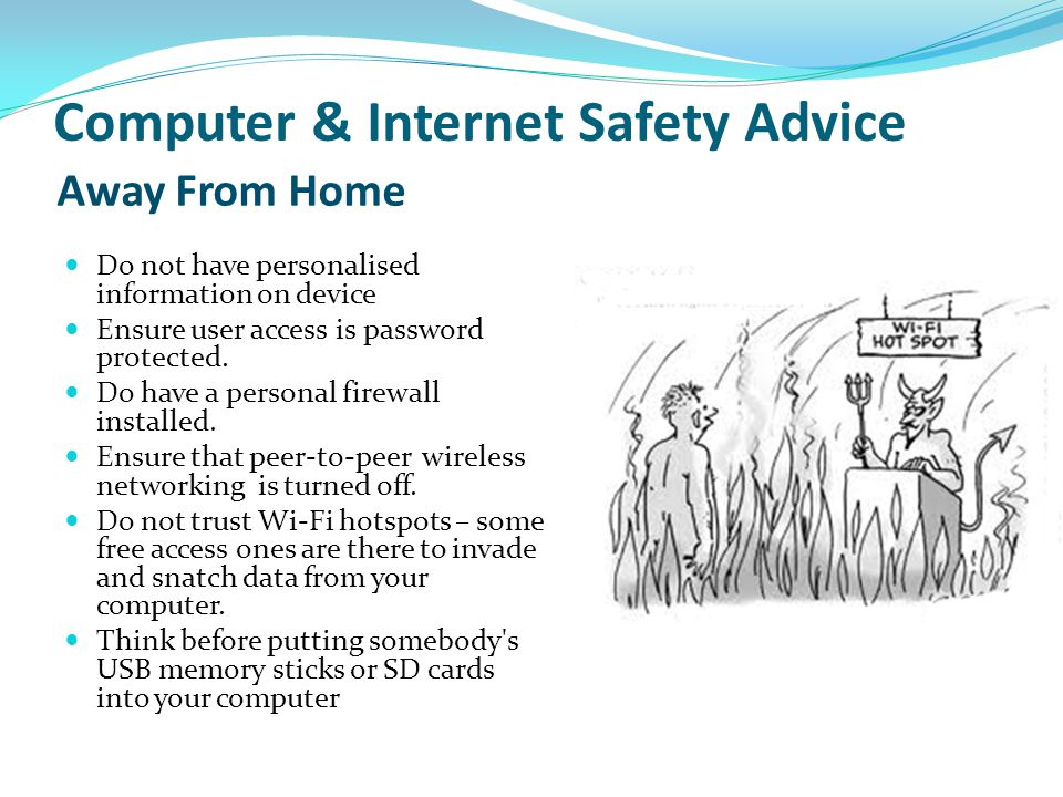 Computer & Internet Safety Advice Do not have personalised information on device Ensure user access is password protected. Do have a personal firewall