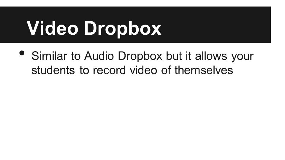 Video Dropbox Similar to Audio Dropbox but it allows your students to record video of themselves