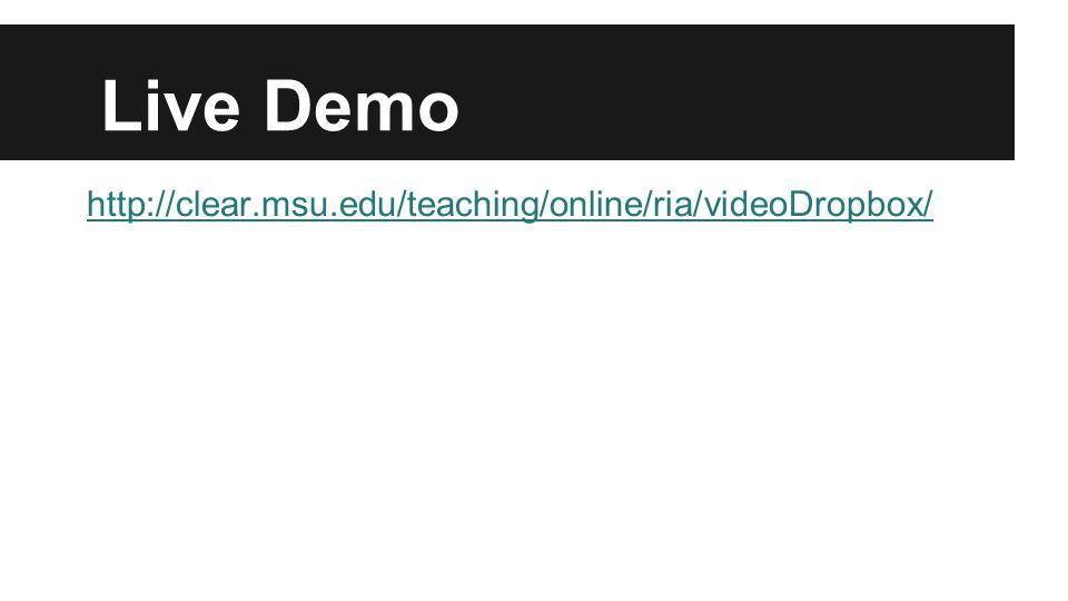 Live Demo http://clear.msu.edu/teaching/online/ria/videoDropbox/