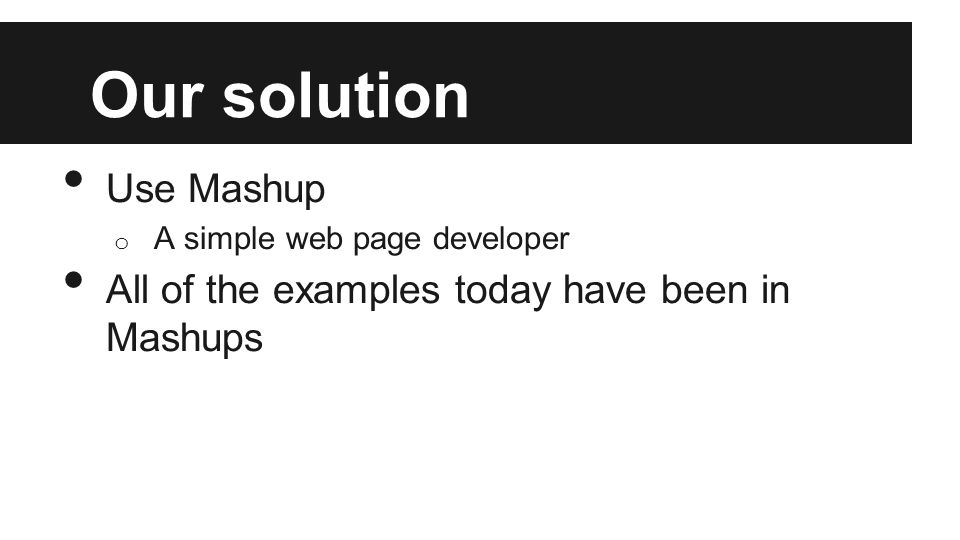 Our solution Use Mashup o A simple web page developer All of the examples today have been in Mashups