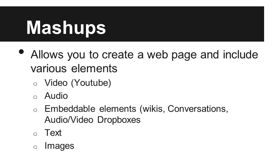 Mashups Allows you to create a web page and include various elements o Video (Youtube) o Audio o Embeddable elements (wikis, Conversations, Audio/Video Dropboxes o Text o Images