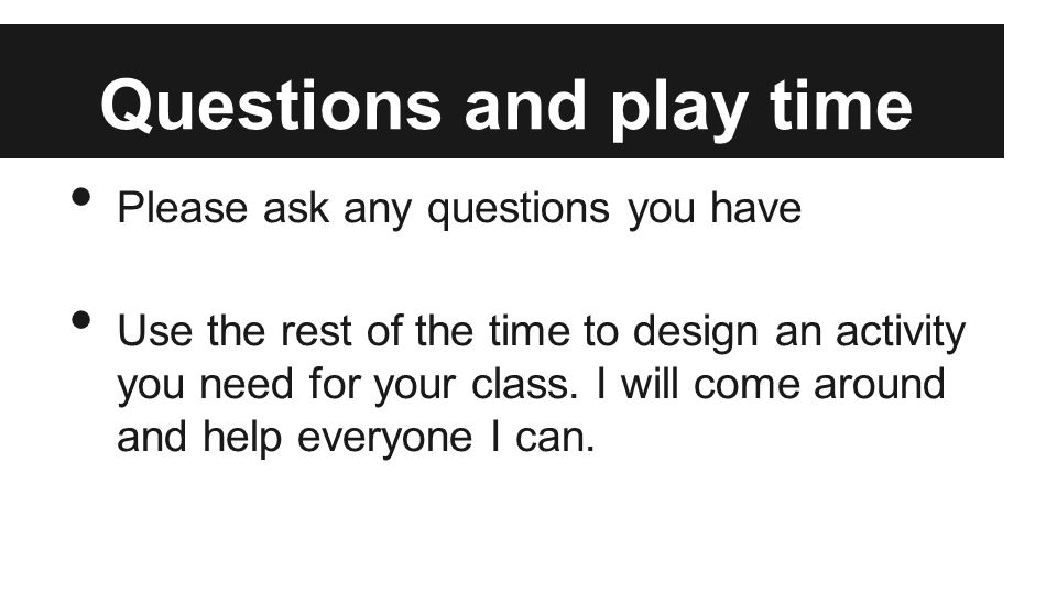 Questions and play time Please ask any questions you have Use the rest of the time to design an activity you need for your class.
