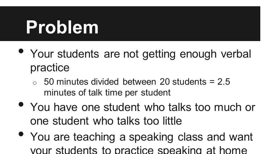Problem Your students are not getting enough verbal practice o 50 minutes divided between 20 students = 2.5 minutes of talk time per student You have one student who talks too much or one student who talks too little You are teaching a speaking class and want your students to practice speaking at home