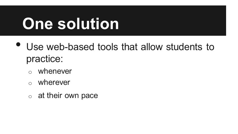 One solution Use web-based tools that allow students to practice: o whenever o wherever o at their own pace