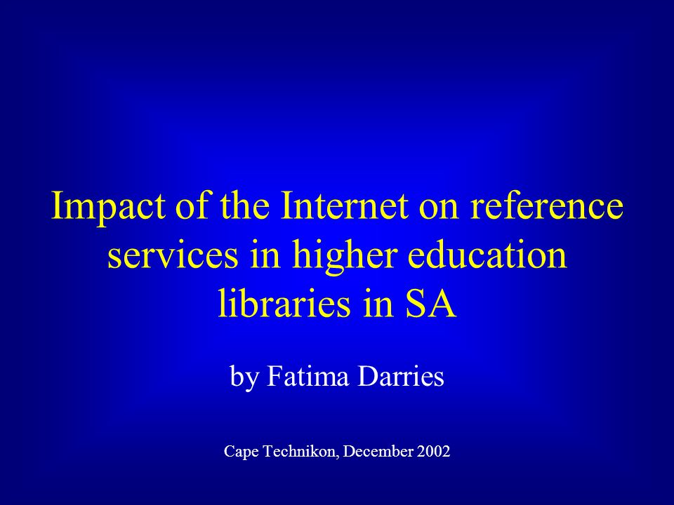 Impact of the Internet on reference services in higher education libraries in SA by Fatima Darries Cape Technikon, December 2002