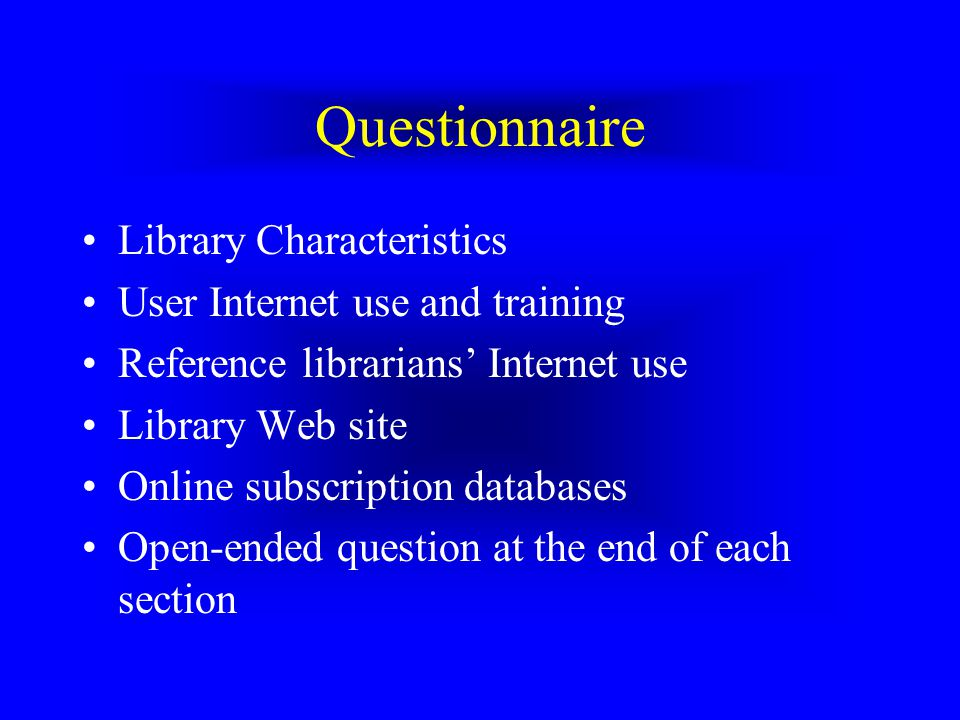 Questionnaire Library Characteristics User Internet use and training Reference librarians Internet use Library Web site Online subscription databases Open-ended question at the end of each section