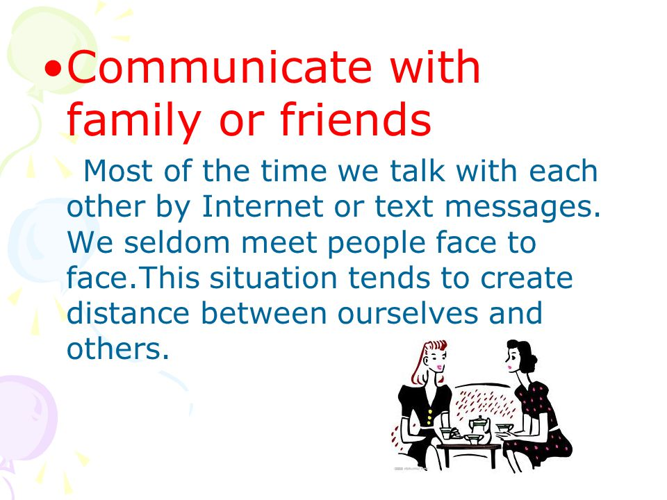 Communicate with family or friends Most of the time we talk with each other by Internet or text messages.