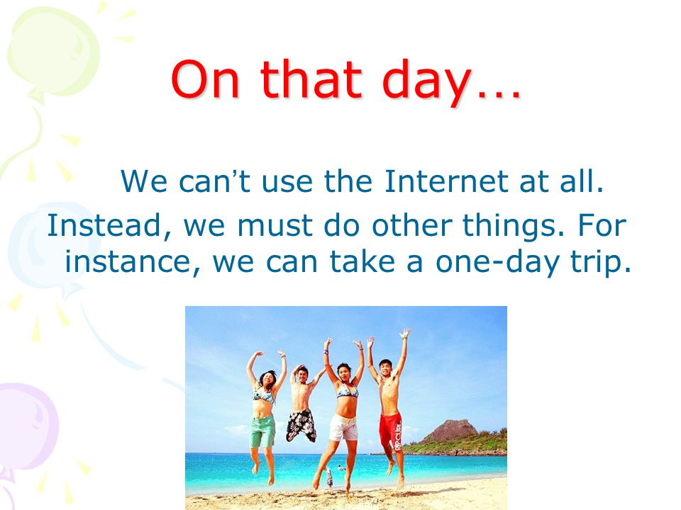 On that day … We can t use the Internet at all. Instead, we must do other things.