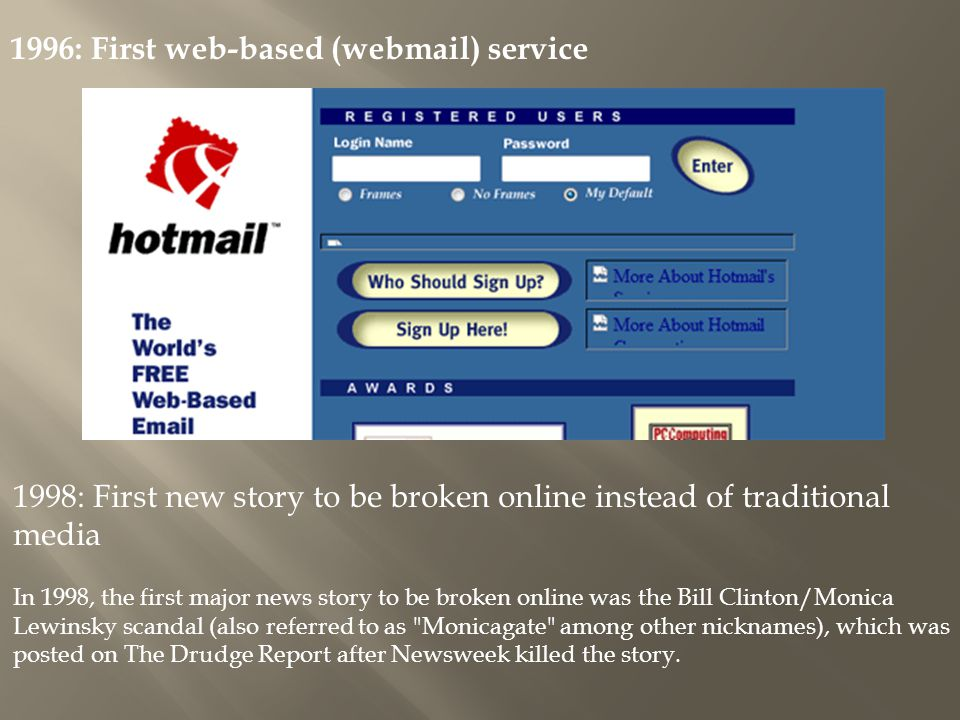1996: First web-based (webmail) service 1998: First new story to be broken online instead of traditional media In 1998, the first major news story to be broken online was the Bill Clinton/Monica Lewinsky scandal (also referred to as Monicagate among other nicknames), which was posted on The Drudge Report after Newsweek killed the story.