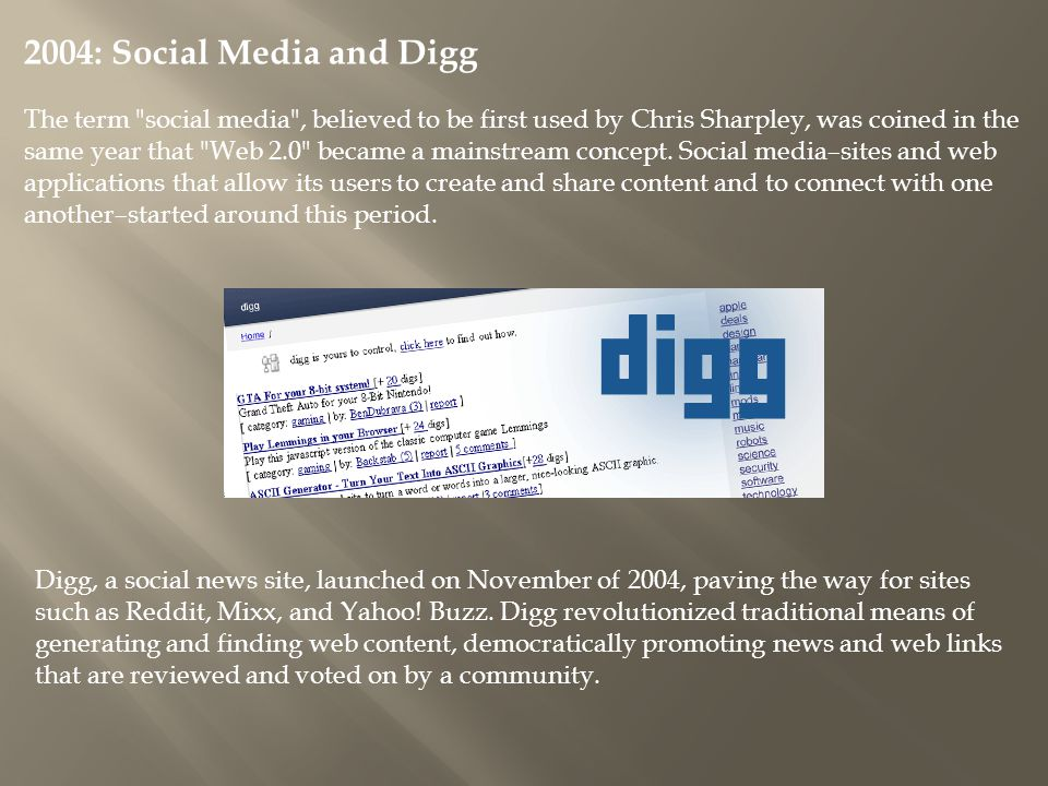 2004: Social Media and Digg The term social media , believed to be first used by Chris Sharpley, was coined in the same year that Web 2.0 became a mainstream concept.