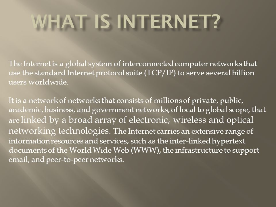The Internet is a global system of interconnected computer networks that use the standard Internet protocol suite (TCP/IP) to serve several billion users worldwide.
