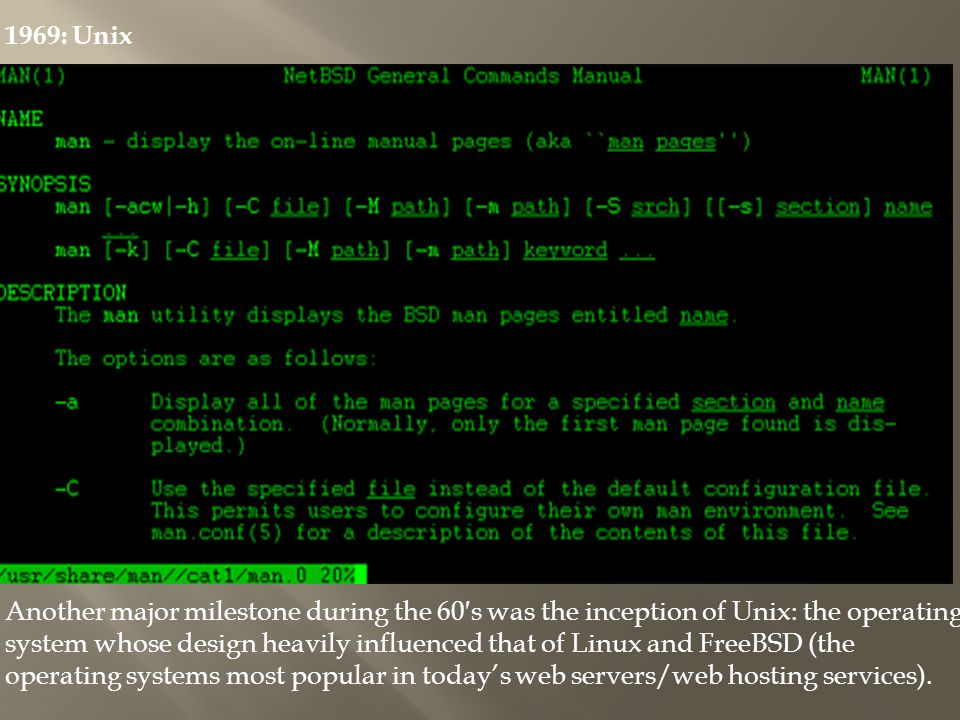 1969: Unix Another major milestone during the 60s was the inception of Unix: the operating system whose design heavily influenced that of Linux and FreeBSD (the operating systems most popular in todays web servers/web hosting services).