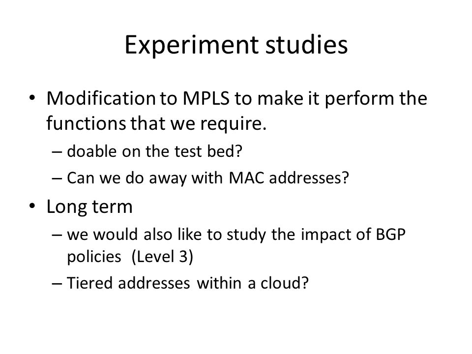 Experiment studies Modification to MPLS to make it perform the functions that we require. – doable on the test bed? – Can we do away with MAC addresse