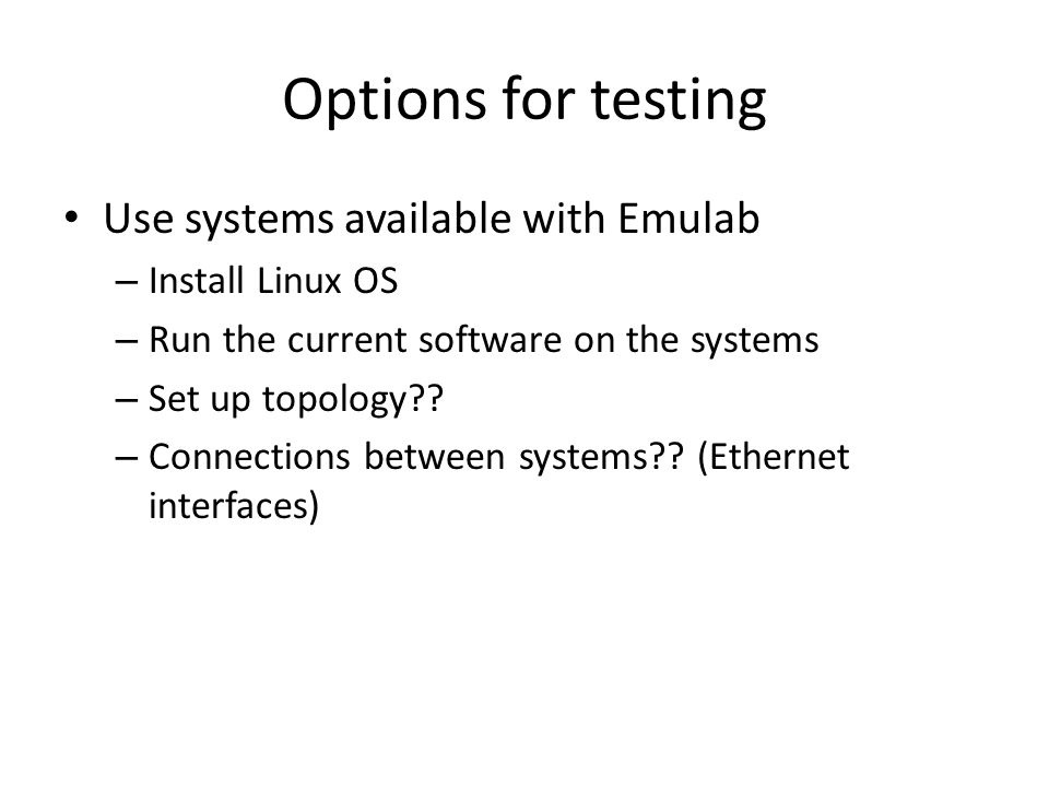 Options for testing Use systems available with Emulab – Install Linux OS – Run the current software on the systems – Set up topology?? – Connections b