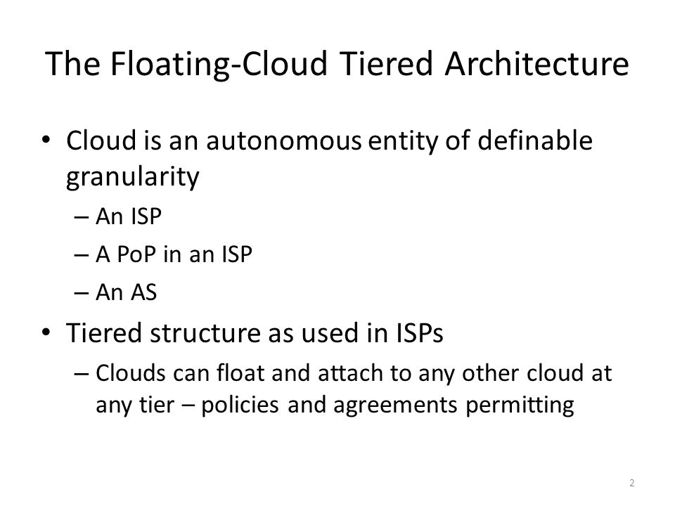 The Floating-Cloud Tiered Architecture Cloud is an autonomous entity of definable granularity – An ISP – A PoP in an ISP – An AS Tiered structure as u