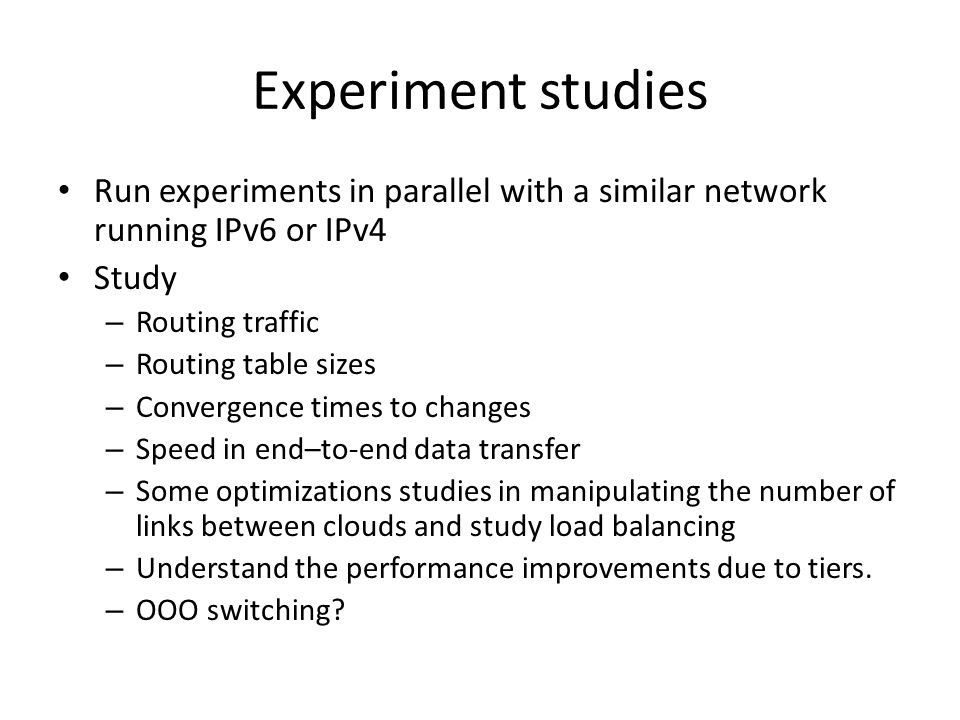 Experiment studies Run experiments in parallel with a similar network running IPv6 or IPv4 Study – Routing traffic – Routing table sizes – Convergence