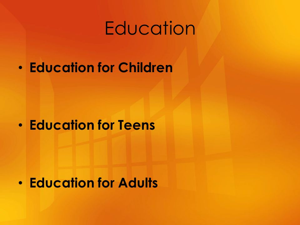 Education Education for Children Education for Teens Education for Adults