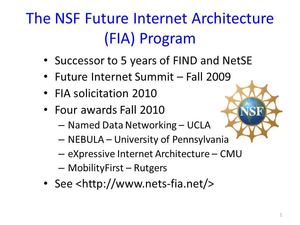 The NSF Future Internet Architecture (FIA) Program Successor to 5 years of FIND and NetSE Future Internet Summit – Fall 2009 FIA solicitation 2010 Four awards Fall 2010 – Named Data Networking – UCLA – NEBULA – University of Pennsylvania – eXpressive Internet Architecture – CMU – MobilityFirst – Rutgers See 1
