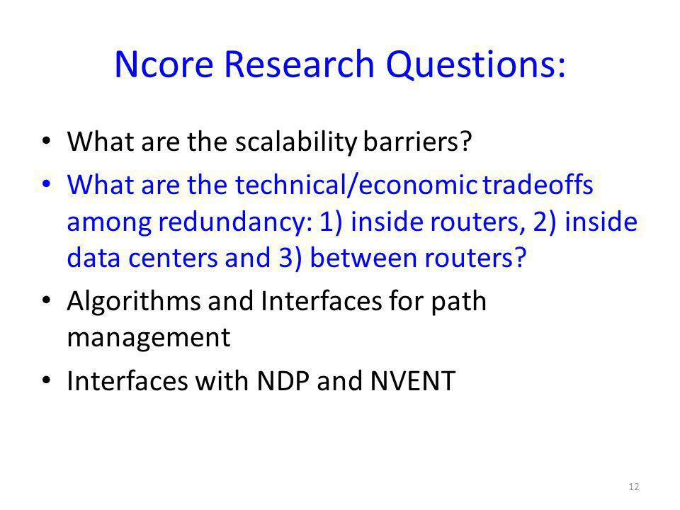 Ncore Research Questions: What are the scalability barriers? What are the technical/economic tradeoffs among redundancy: 1) inside routers, 2) inside