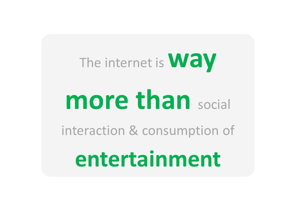 The internet is way more than social interaction & consumption of entertainment