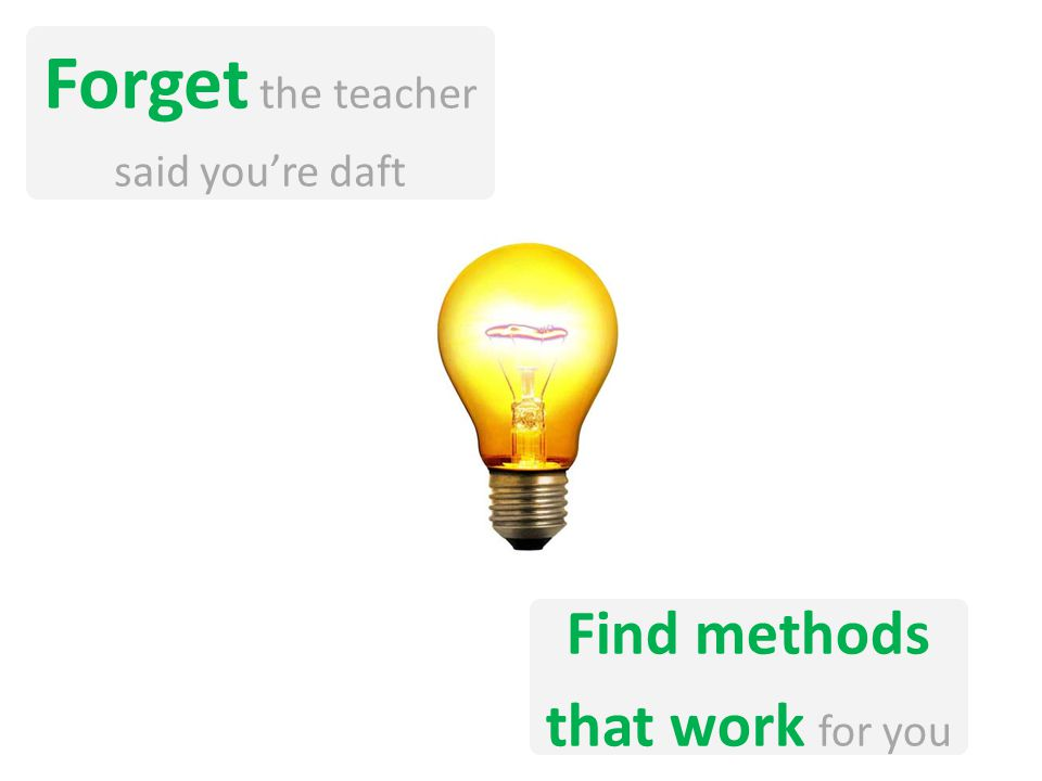 Forget the teacher said youre daft Find methods that work for you