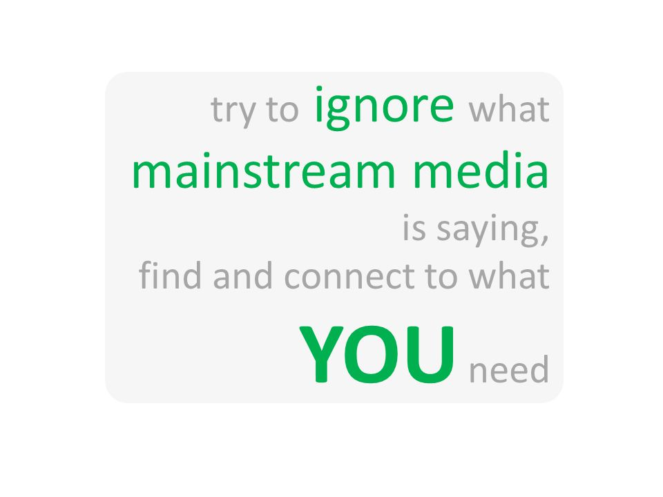 try to ignore what mainstream media is saying, find and connect to what YOU need