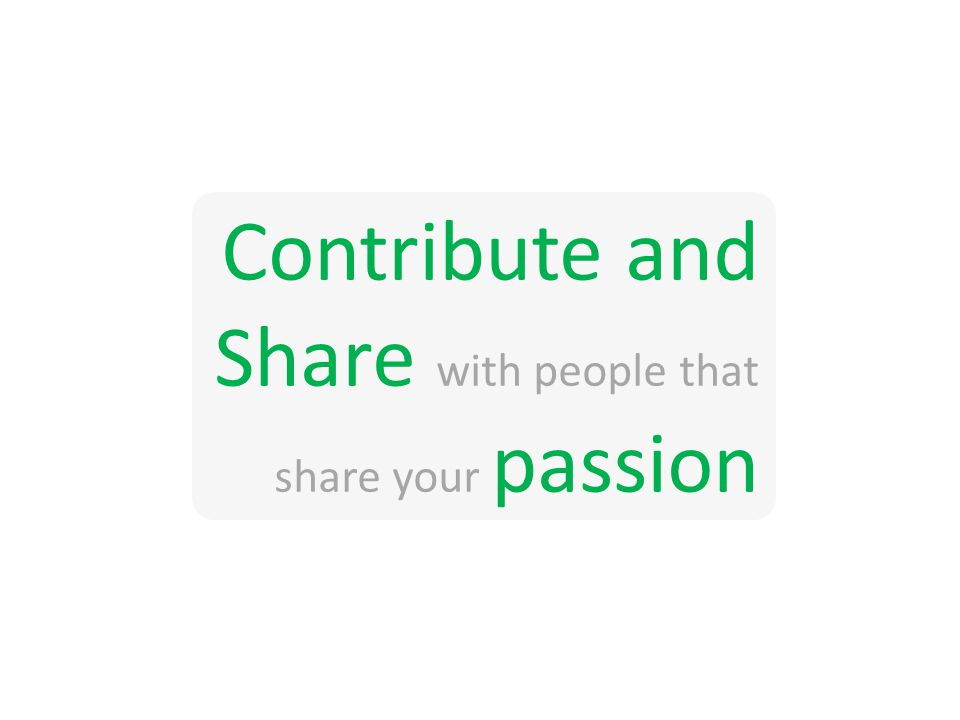 Contribute and Share with people that share your passion