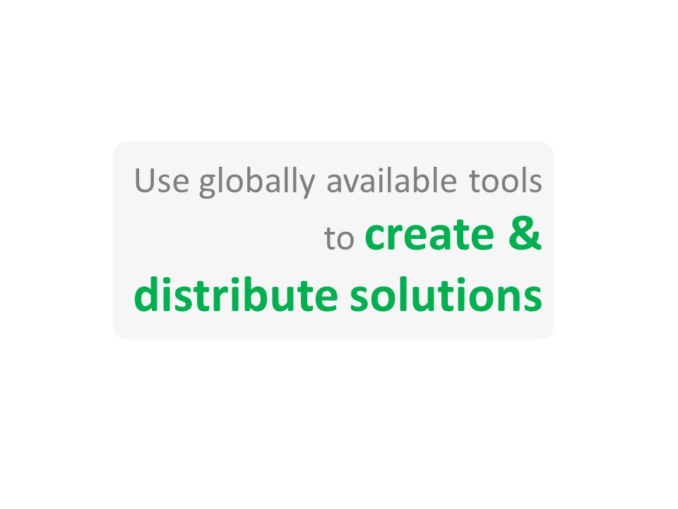 Use globally available tools to create & distribute solutions