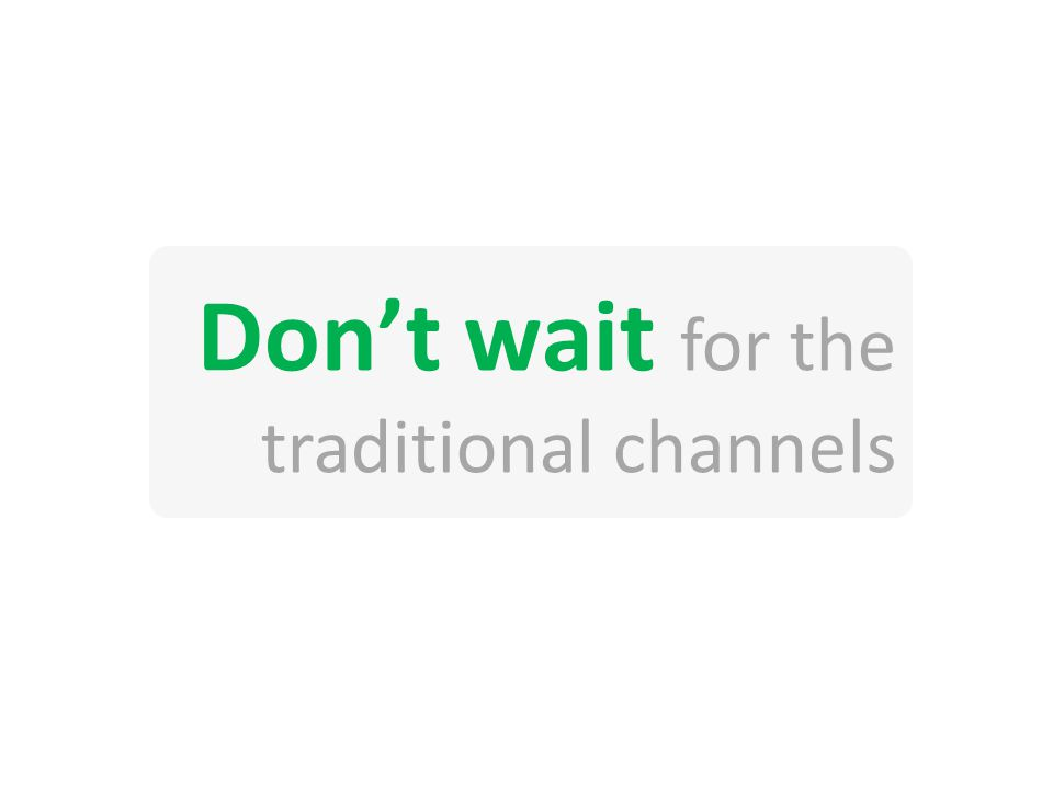 Dont wait for the traditional channels