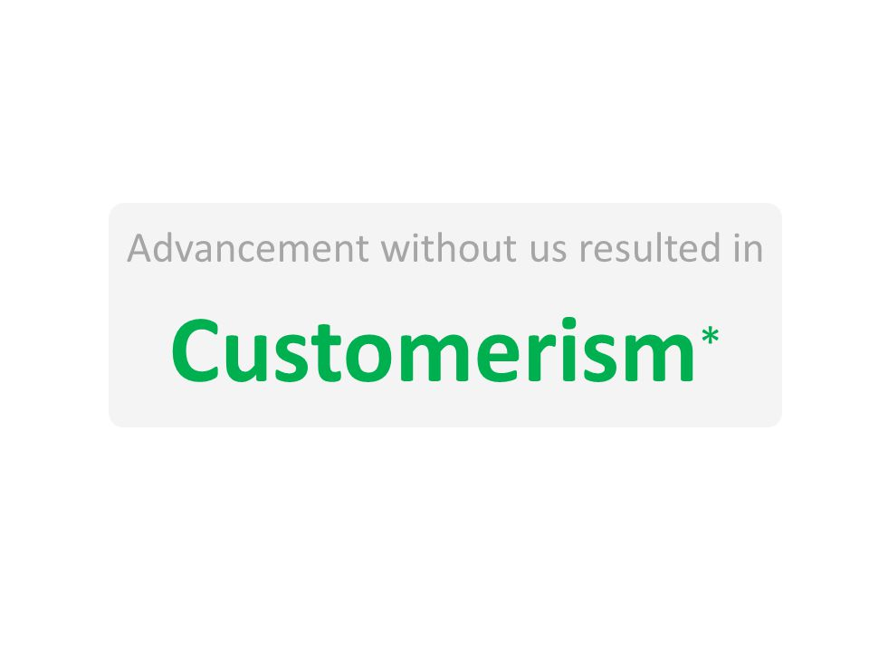Advancement without us resulted in Customerism *