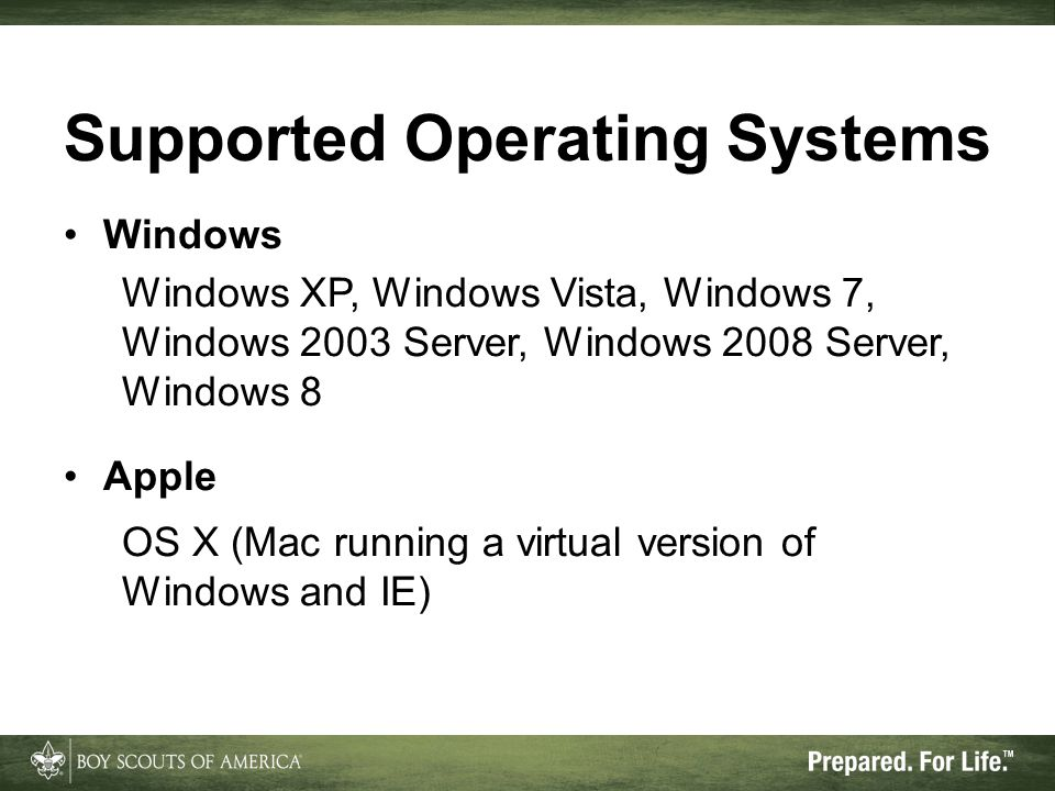 Supported Operating Systems Windows Windows XP, Windows Vista, Windows 7, Windows 2003 Server, Windows 2008 Server, Windows 8 Apple OS X (Mac running a virtual version of Windows and IE)