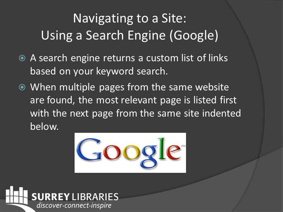 Navigating to a Site: Using a Search Engine (Google) A search engine returns a custom list of links based on your keyword search.