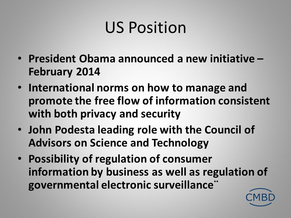US Position President Obama announced a new initiative – February 2014 International norms on how to manage and promote the free flow of information consistent with both privacy and security John Podesta leading role with the Council of Advisors on Science and Technology Possibility of regulation of consumer information by business as well as regulation of governmental electronic surveillance¨