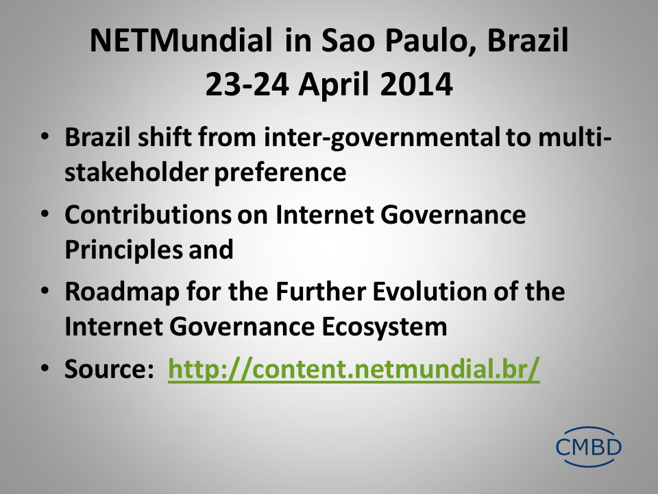 NETMundial in Sao Paulo, Brazil 23-24 April 2014 Brazil shift from inter-governmental to multi- stakeholder preference Contributions on Internet Governance Principles and Roadmap for the Further Evolution of the Internet Governance Ecosystem Source: http://content.netmundial.br/http://content.netmundial.br/