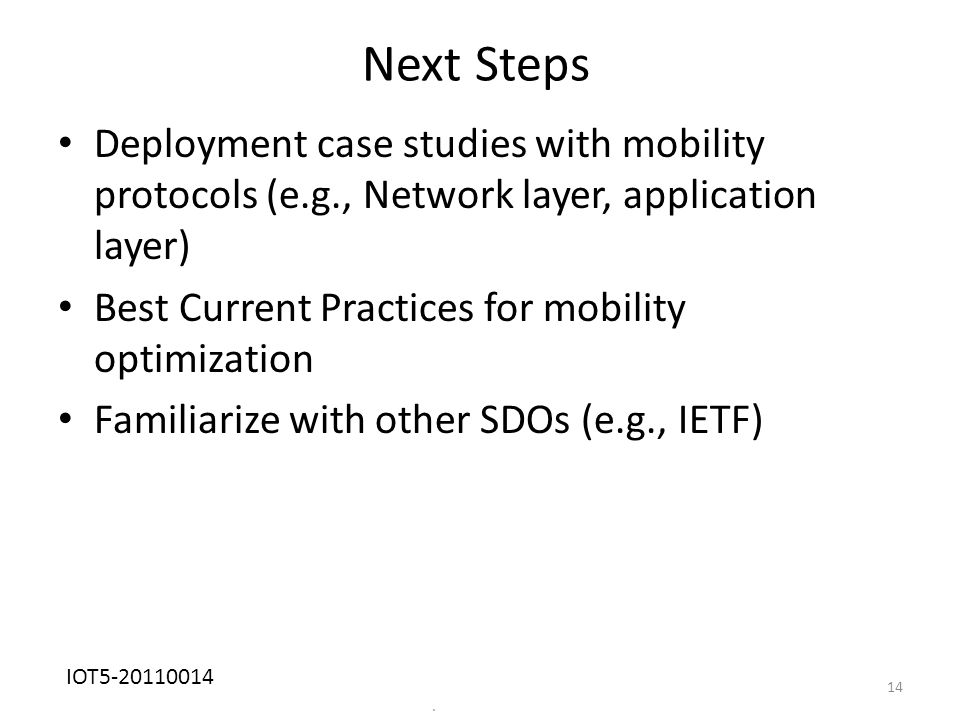 Next Steps Deployment case studies with mobility protocols (e.g., Network layer, application layer) Best Current Practices for mobility optimization Familiarize with other SDOs (e.g., IETF).
