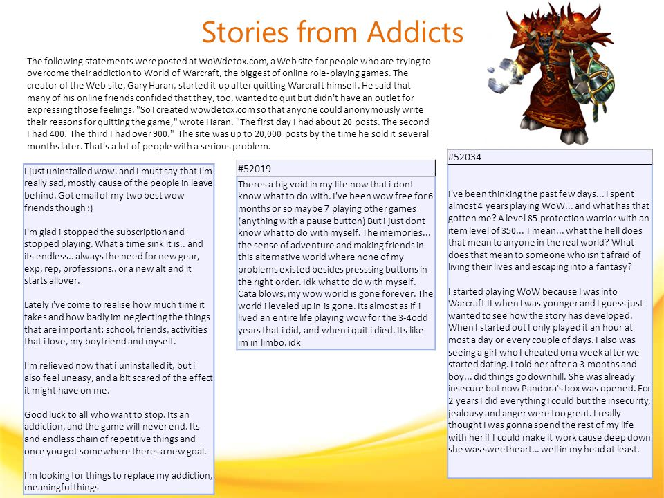 Stories from Addicts The following statements were posted at WoWdetox.com, a Web site for people who are trying to overcome their addiction to World of Warcraft, the biggest of online role-playing games.