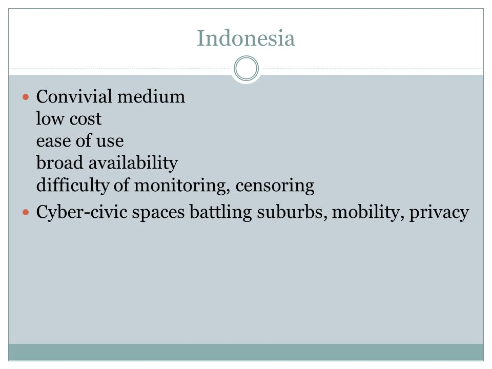 Indonesia Convivial medium low cost ease of use broad availability difficulty of monitoring, censoring Cyber-civic spaces battling suburbs, mobility, privacy