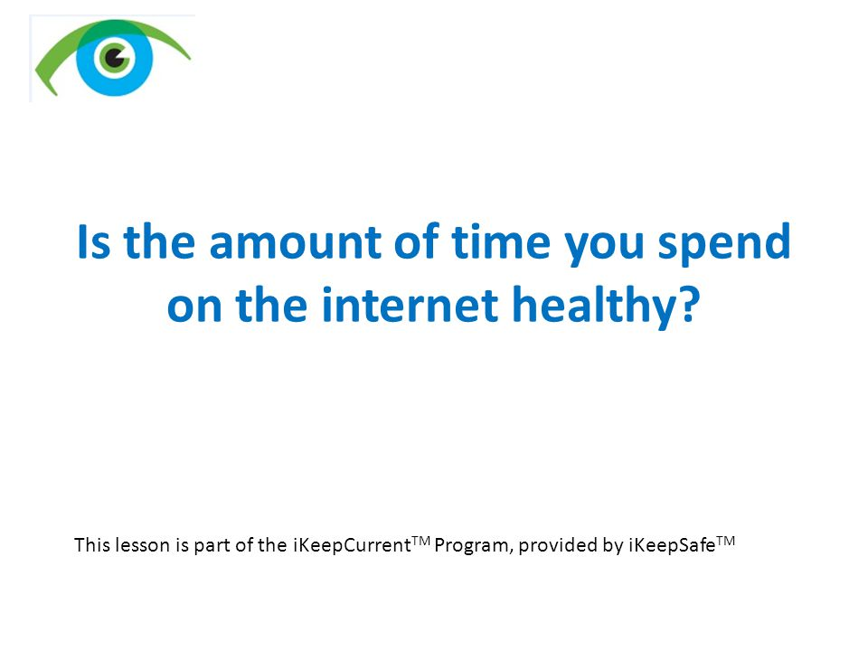 Is the amount of time you spend on the internet healthy? This lesson is part of the iKeepCurrent TM Program, provided by iKeepSafe TM