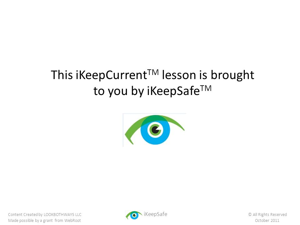 This iKeepCurrent TM lesson is brought to you by iKeepSafe TM Content Created by LOOKBOTHWAYS LLC iKeepSafe © All Rights Reserved Made possible by a grant from WebRoot October 2011