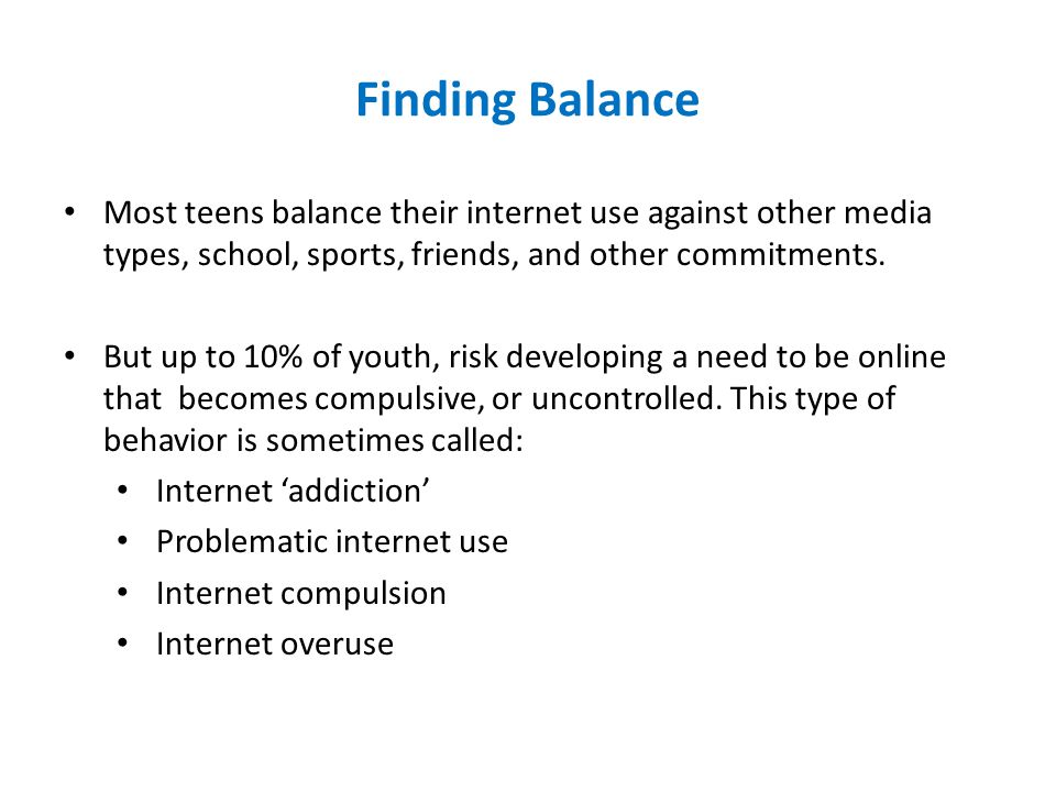 Finding Balance Most teens balance their internet use against other media types, school, sports, friends, and other commitments. But up to 10% of yout