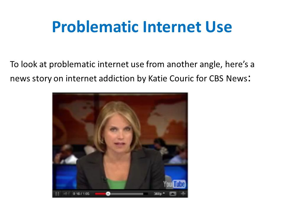 Problematic Internet Use To look at problematic internet use from another angle, heres a news story on internet addiction by Katie Couric for CBS News :