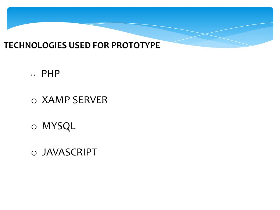 TECHNOLOGIES USED FOR PROTOTYPE o PHP o XAMP SERVER o MYSQL o JAVASCRIPT