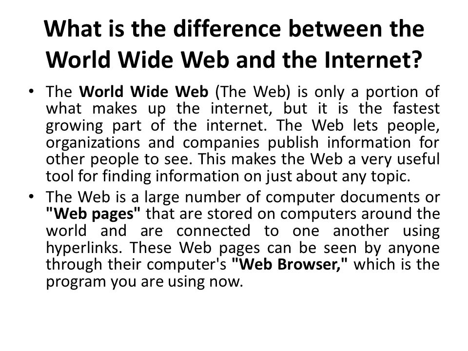 What is the difference between the World Wide Web and the Internet? The World Wide Web (The Web) is only a portion of what makes up the internet, but