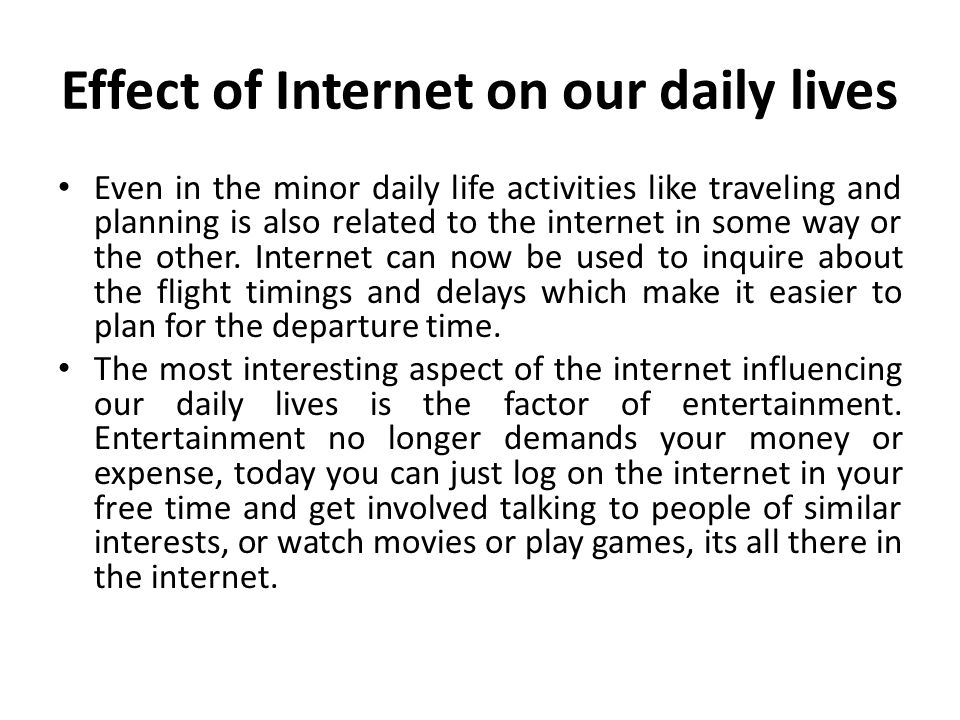 Effect of Internet on our daily lives Even in the minor daily life activities like traveling and planning is also related to the internet in some way