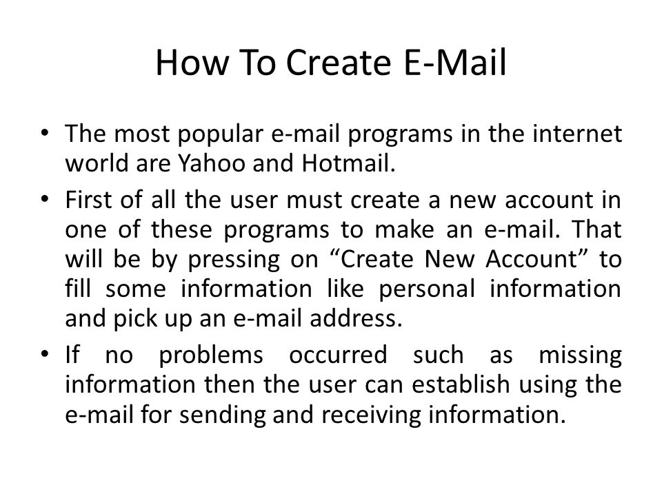How To Create E-Mail The most popular e-mail programs in the internet world are Yahoo and Hotmail. First of all the user must create a new account in