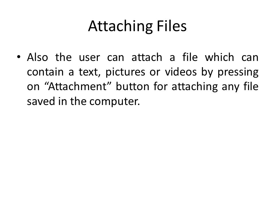 Attaching Files Also the user can attach a file which can contain a text, pictures or videos by pressing on Attachment button for attaching any file s