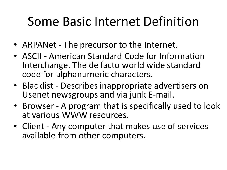 Some Basic Internet Definition ARPANet - The precursor to the Internet. ASCII - American Standard Code for Information Interchange. The de facto world