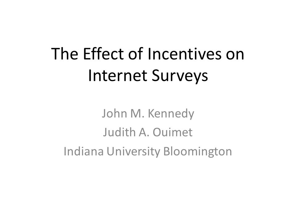 The Effect of Incentives on Internet Surveys John M. Kennedy Judith A. Ouimet Indiana University Bloomington